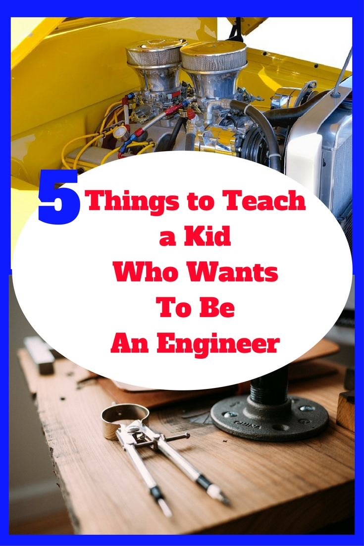 Five Things to Teach a Kid Who Wants to Be an Engineer
